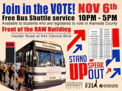 Join in the Vote! Nov 6th Free Bus shuttle service 10am-5pm available to students who are registered to vote in Alameda County. Front of the RAW Building shuttle stop for polling station at Hillside Alliance Church, Harder Road at 944 Central Blvd. Stand up! Speak Out!